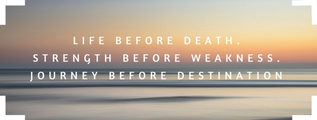 LIFE BEFORE DEATH.STRENGTH BEFORE WEAKNESS.JOURNEY BEFORE DESTINATION